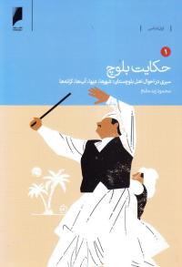 حکایت بلوچ: اقتصاد، فرهنگ و جامعه بلوچستان ایران - جلد اول