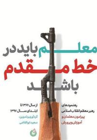 معلم باید در خط مقدم باشد: رهنمودهای رهبر معظم انقلاب اسلامی پیرامون معلمان و آموزش و پرورش از سال 1366 تا ابتدای سال 1397