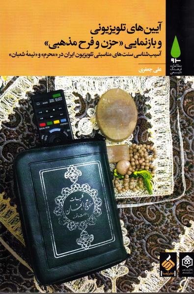 آیین های تلویزیونی و بازنمایی «حزن و فرح مذهبی»: آسیب شناسی سنت های مناسبتی تلویزیون ایران در «محرم» و «نیمه شعبان»