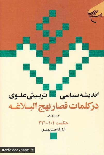 اندیشه سیاسی - تربیتی علوی در کلمات قصار نهج البلاغه - جلد یازدهم: حکمت های 101 - 221
