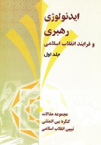 ایدئولوژی، رهبری و فرآیند انقلاب اسلامی - جلد اول