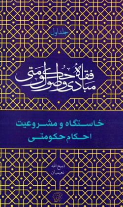 مبادی و اصول فقه حکومتی - جلد اول: خاستگاه و مشروعیت احکام حکومتی