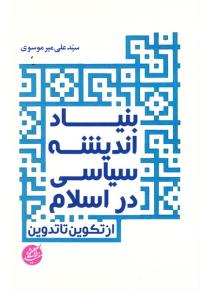 بنیاد اندیشه سیاسی در اسلام (از تکوین تا تدوین)
