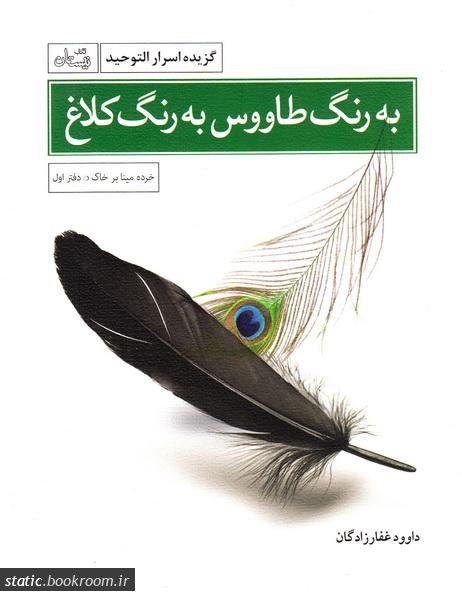 خرده مینا بر خاک 1: به رنگ طاووس، به رنگ کلاغ: گزیده اسرار التوحید