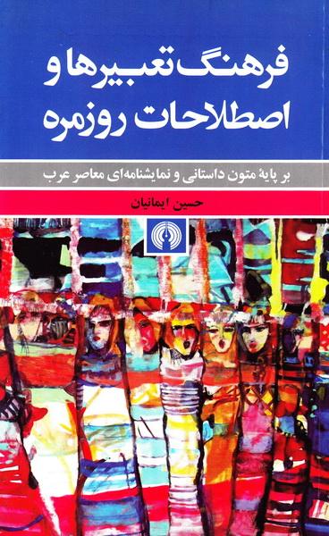 فرهنگ تعبیرها و اصطلاحات روزمره بر پایه متون داستانی و نمایشنامه ای معاصر عرب