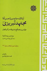 آیه الله حاج میرزا حسن آقا مجتهد تبریزی؛ موسس و مصحح مشروطه در آذربایجان