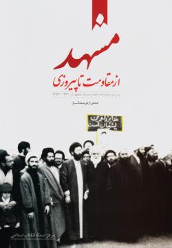 مشهد از مقاومت تا پیروزی: بررسی مبارزات علما و مردم مشهد از 1341 - 1357