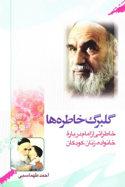 گلبرگ خاطره ها: خاطراتی از حضرت امام درباره خانواده ، زنان و کودکان