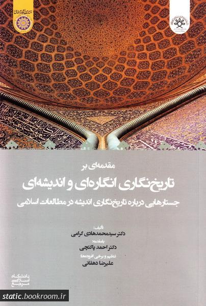 مقدمه ای بر تاریخ نگاری انگاره ای و اندیشه ای (جستارهایی درباره تاریخ نگاری اندیشه در مطالعات اسلامی)