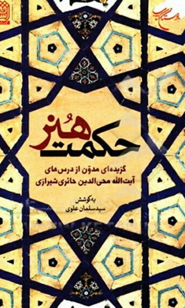 حکمت هنر: گزیده ای مدون از درس های آیت الله محی الدین حائری شیرازی