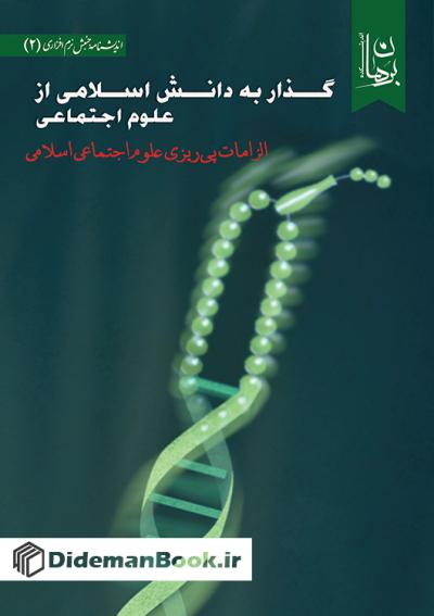 گذار به دانش اسلامی از علوم اجتماعی: الزامات پی ریزی علوم اجتماعی اسلامی