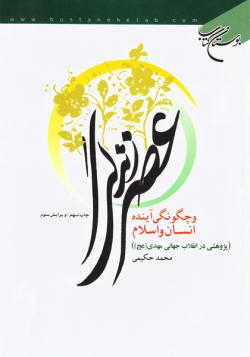 عصر زندگی و چگونگی آینده انسان و اسلام (پژوهشی در انقلاب جهانی مهدی (عج))