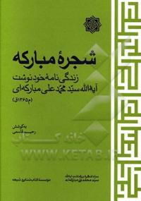 شجره مبارکه: زندگی نامه خودنوشت آیه الله سید محمدعلی مبارکه ای (م 1365ق)