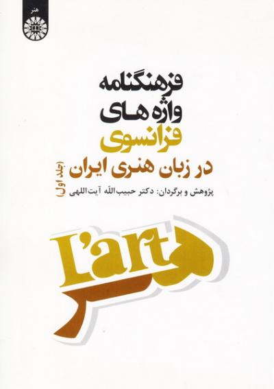 فرهنگنامه واژه های فرانسوی در زبان هنری ایران - جلد اول