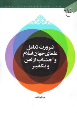 ضرورت تعامل علمای جهان اسلام و اجتناب از لعن و تکفیر
