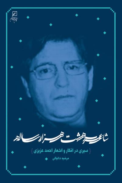 شاعر هشت هزار ساله: سیری در افکار و اشعار احمد عزیزی