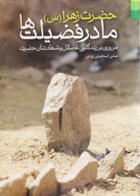 حضرت زهرا (س) مادر فضیلت ها: مروری بر زندگانی، فضائل و شهادت آن حضرت