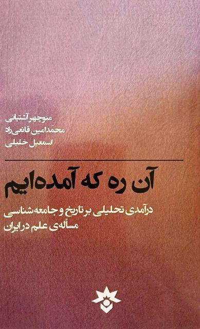 آن ره که آمده ایم: درآمدی تحلیلی بر تاریخ و جامعه شناسی مساله علم در ایران