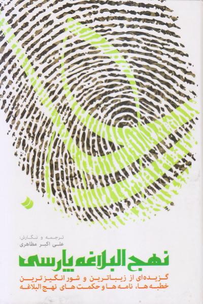 نهج البلاغه پارسی: گزیده ای از زیباترین و شورانگیزترین خطبه ها، نامه ها و حکمت های نهج البلاغه