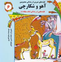 قصه های شیرین از زندگی معصومین - جلد ششم: آهو و شکارچی (قصه هایی از زندگی امام سجاد (ع))