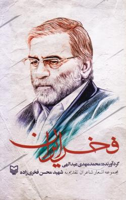 فخر ایران: مجموعه اشعار شاعران تقدیم به شهید محسن فخری زاده