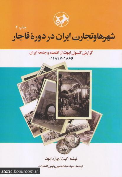 شهرها و تجارت ایران در دوره قاجار: گزارش کنسول ابوت از اقتصاد و جامعه ایران (1866-1847 م)