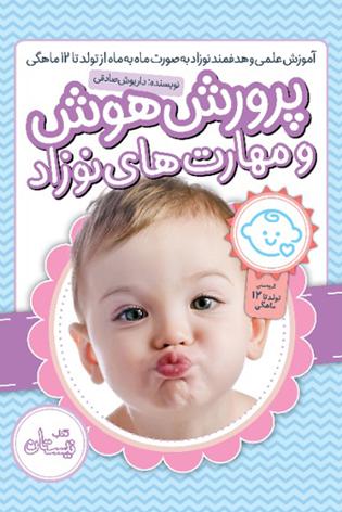 پرورش هوش و مهارت های نوزاد: آموزش علمی و هدفمند نوزاد به صورت ماه به ماه از تولد تا 12 ماهگی