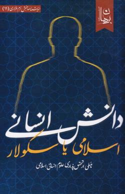 دانش انسانی اسلامی یا دانش انسانی سکولار؟ تاملی بر تحقق پذیری علوم انسانی اسلامی