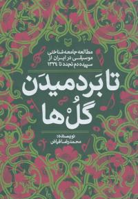 تا بردمیدن گل ها: مطالعه جامعه شناختی موسیقی در ایران از سپیده دم تجدد تا 1334