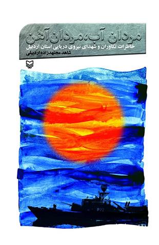 مردان آب، مردان آهن: خاطرات تکاوران و شهدای نیروی دریایی استان اردبیل