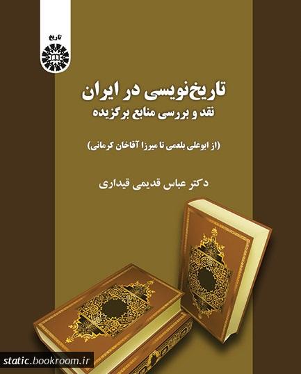 تاریخ نویسی در ایران: نقد و بررسی منابع برگزیده (از ابوعلی بلعمی تا میرزا آقا خان کرمانی)