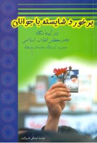 برخورد شایسته با جوانان (از دیدگاه رهبر معظم انقلاب اسلامی)
