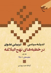 اندیشه سیاسی تربیتی علوی در خطبه های نهج البلاغه - جلد اول: خطبه های 1 - 35