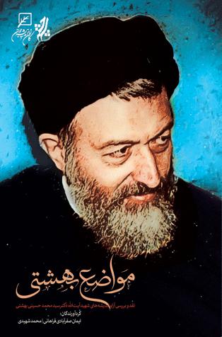 مواضع بهشتی: نقد و بررسی آرا و اندیشه های شهید آیت الله دکتر سید محمد حسینی بهشتی