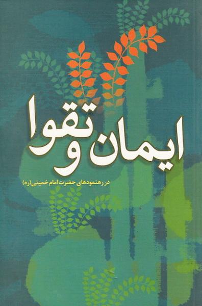 ایمان و تقوا: تعریف، جایگاه، لوازم، نحوه تحصیل و موانع آن از رهنمودهای حضرت امام خمینی