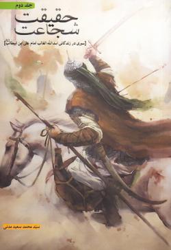 حقیقت شجاعت - جلد دوم: سیری در زندگانی اسدالله الغالب امام علی ابن ابیطالب (ع)