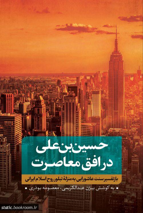 حسین بن علی در افق معاصرت - جلد اول: بازتفسیر سنت عاشورایی به منزله تبلور روح اسلام ایرانی