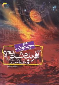 چگونه آفریده شدیم: خلقت جهانی هستی و حضرت آدم علیه السلام از دیدگاه قرآن و روایات