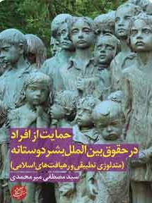 حمایت از افراد در حقوق بین الملل بشردوستانه (متدلوژی تطبیقی و رهیافت های اسلامی)