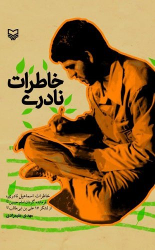 خاطرات نادری: خاطرات اسماعیل نادری، فرمانده گردان امام حسین (ع) از لشکر 17 علی بن ابی طالب (ع)