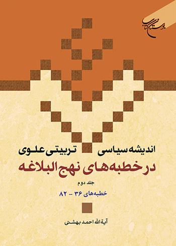 اندیشه سیاسی تربیتی علوی در خطبه های نهج البلاغه - جلد دوم: خطبه های 36 - 82