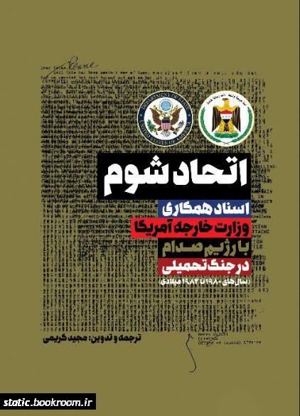 اتحاد شوم: اسناد همکاری وزارت خارجه آمریکا با رژیم صدام در جنگ تحمیلی (سال های 1980 تا 1984 میلادی)