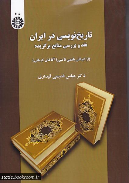تاریخ نویسی در ایران: نقد و بررسی منابع برگزیده (از ابو علی بلعمی تا میرزا آقا خان کرمانی)
