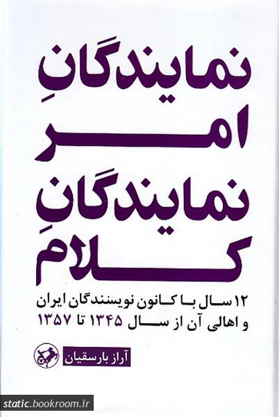 نمایندگان امر، نمایندگان کلام: 12 سال با کانون نویسندگان ایران و اهالی آن از سال 1345 تا 1357